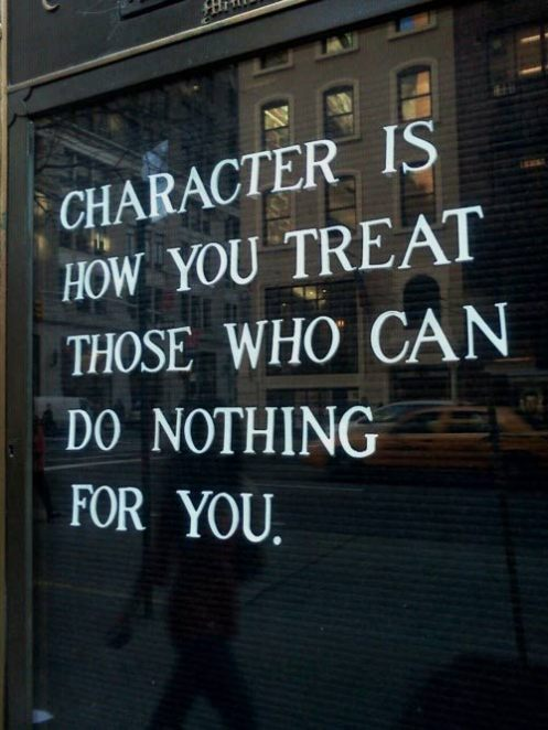 """You can easily judge the character of a man by how he treats those who can do nothing for him."